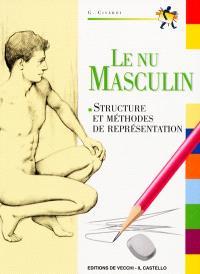 Le nu masculin : cours de dessin : le corps humain : structure et méthodes de représentation...