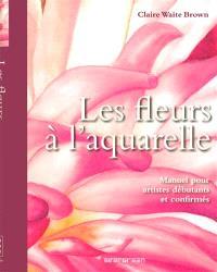 Les fleurs à l'aquarelle : manuel pour artistes débutants et confirmés