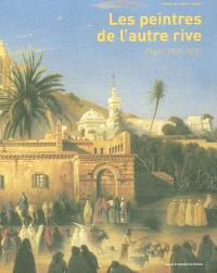 Les peintres de l'autre rive : Alger 1830-1930 : exposition dans le cadre de Djazaïr, une année de l'Algérie en France, Musée de la Castre, Cannes, 28 juin-28 septembre 2003