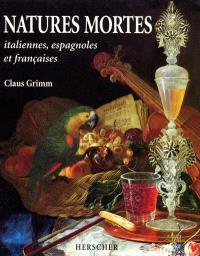 Natures mortes : italiennes, espagnoles et françaises aux XVIIe et XVIIIe siècles