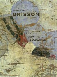 Pierre Marie Brisson : les jeux séculaires : exposition, Gaillac, Musée des beaux-arts, château de Foucaud, 8 mars-27 avril 2003 ; Aix-les-Bains, Musée Faure, Les Chimères, 11 avril-9 juin 2003