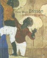 Pierre Marie Brisson, le chemin des gestes : expositions, Musée de Cognac, 26 févr.-2 mai 2004 ; Orléans, Collégiale Saint-Pierre-le-Puellier, 26 juin-25 août 2004