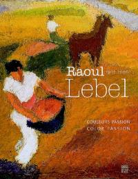 Raoul Lebel, 1970-2006 : couleurs passion = Raoul Lebel, 1970-2006 : colour passion