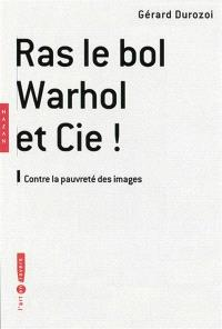 Ras le bol Warhol et Cie ! : contre la pauvreté des images
