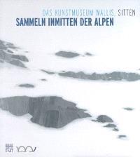 Sammeln inmitten der Alpen : das Kunstmuseum Wallis, Sitten