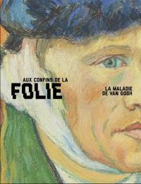 Aux confins de la folie, la maladie de Van Gogh