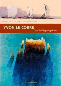 Yvon Le Corre, dans le sillage du peintre : exposition du 7 mai au 25 septembre 2016, Domaine département de La Roche Jagu