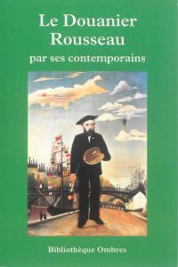 Le Douanier Rousseau par ses contemporains : critiques, écrits, entretiens, essais, monographies, souvenirs, témoignages : précédé d'une chronologie détaillée
