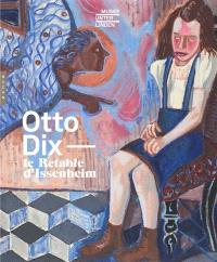 Otto Dix : le retable d'Issenheim : exposition, Colmar, Musée Unterlinden, du 8 octobre 2016 au 30 janvier 2017
