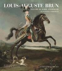 Louis-Auguste Brun, peintre de Marie-Antoinette : de Prangins à Versailles : exposition, Prangins, Musée national suisse, du 4 mars au 10 juillet 2016