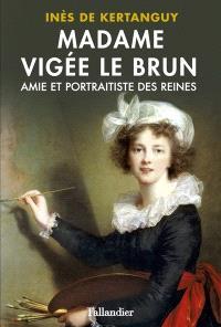 Madame Vigée Le Brun : amie et portraitiste des reines