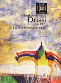 Moulay Ahmed Drissi : 1924-1973 : l'invention d'une modernité picturale
