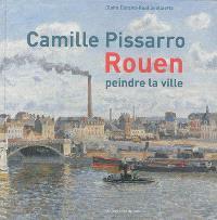 Camille Pissarro : Rouen : peindre la ville