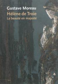 Gustave Moreau, Hélène de Troie : la beauté en majesté : exposition, Paris, Musée Gustave Moreau, du 20 mars au 25 juin 2012