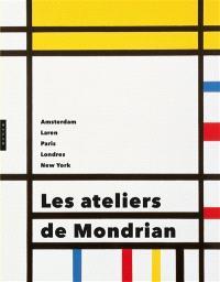 Les ateliers de Mondrian : Amsterdam, Laren, Paris, Londres, New York