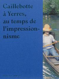Caillebotte à Yerres : au temps de l'impressionnisme