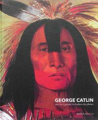 George Catlin : une vie à peindre les Indiens des plaines