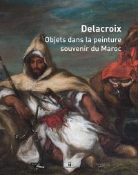 Delacroix, objets dans la peinture, souvenir du Maroc : exposition, Paris, Musée national Eugène Delacroix, du 5 novembre 2014 au 2 février 2015