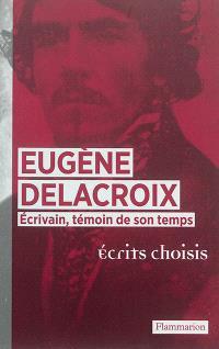 Eugène Delacroix écrivain, témoin de son temps : écrits choisis