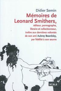Mémoires de Leonard Smithers : éditeur, pornographe, libraire et collectionneur, traître aux dernières volontés de son ami Aubrey Beardsley, par fidelité à son oeuvre