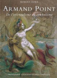 Armand Point : de l'orientalisme au symbolisme : 1861-1932