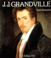 La Vie et l'oeuvre de J.J. Grandville. Catalogue de l'oeuvre
