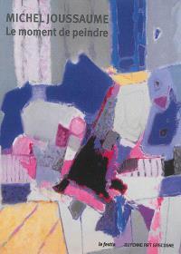 Michel Joussaume : le moment de peindre : exposition, Bordeaux, Galerie Guyenne Art Gascogne, du 7 octobre au 29 novembre 2014