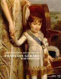 Peintre des rois, roi des peintres : François Gérard, portraitiste : exposition, château de Fontainebleau, 29 mars-30 juin 2014