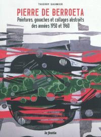Pierre de Berroeta, 1914-2004 : peintures, gouaches et collages abstraits des années 1950 et 1960 : exposition, Libourne, Musée des beaux-arts, du 2 juin au 16 septembre 2012