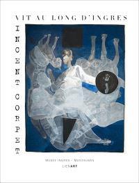 Vincent Corpet : vit au long d'Ingres : exposition, Montauban, Musée Ingres, du 5 juillet à fin octobre 2013