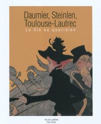 Daumier, Steinlen, Toulouse-Lautrec : la vie au quotidien : exposition, Evian-les-Bains, Palais Lumière, du 5 février au 8 mai 2011