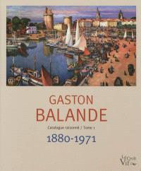 Gaston Balande, 1880-1971 : sa vie, son oeuvre, catalogue raisonné = Gaston Balande, 1880-1971 : his life, his work, descriptive catalogue. Volume 1