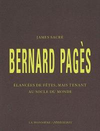 Bernard Pagès : élancées de fêtes, mais tenant au socle du monde