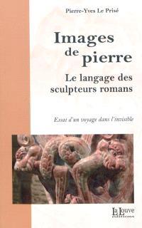 Images de pierre : le langage des sculpteurs romans : essai d'un voyage dans l'invisible