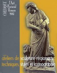 Les ateliers de sculpture régionaux : techniques, styles et iconographie : actes du Xe Colloque international sur l'art provincial romain, Arles et Aix-en-Provence, 21-23 mai 2007
