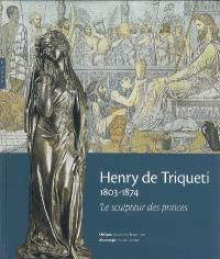 Henry de Triqueti, 1803-1874 : le sculpteur des princes : exposition, Orléans, Musée des beaux-arts et Montargis, Musée Girodet, 3 oct. 2007-6 janv. 2008