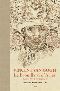 Vincent Van Gogh, le brouillard d'Arles : carnet retrouvé