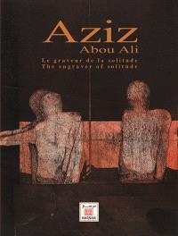 Aziz Abou Ali : le graveur de la solitude = Aziz Abou Ali : the engraver of solitude