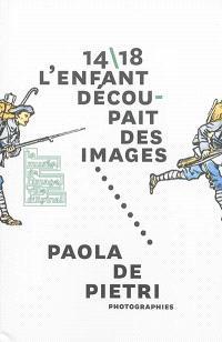14-18, l'enfant découpait des images, Paola de Pietri, to face : exposition, Epinal, Musée de l'image, du 25 avril au 11 novembre 2014