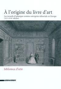 A l'origine du livre d'art : les recueils d'estampes comme entreprise éditoriale en Europe (XVIe-XVIIIe siècle) : actes d'un colloque tenu à Paris, à l'Institut national d'histoire de l'art et à l'Institut néerlandais, les 20 et 21 octobre 2006