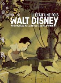 Il était une fois... Walt Disney : aux sources de l'art des studios Disney : exposition, Paris, Galeries nationales du Grand Palais, 16 sept. 2006-15 janv. 2007 ; Montréal, Musée des beaux-arts de Montréal, Pavillon Jean-Noël Desmarais, 8 mars-24 juin 2007