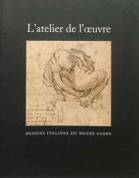L'atelier de l'oeuvre : dessins italiens du Musée Fabre : catalogue des dessins exposés suivi du répertoire du fonds