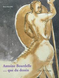 Antoine Bourdelle... que du dessin : exposition, Paris, Musée Bourdelle, du 9 novembre 2011-29 janvier 2012