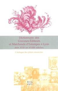 Dictionnaire des graveurs-éditeurs et marchands d'estampes à Lyon aux XVIIe et XVIIIe siècles et catalogue des pièces éditées