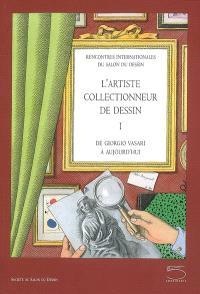 L'artiste collectionneur de dessin : de Giorgio Vasari à aujourd'hui. Volume 1