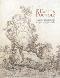 Les fastes du pouvoir : dessins et estampes du XVIe au XVIIIe siècle