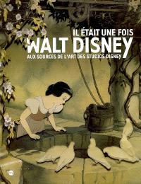 Il était une fois... Walt Disney : aux sources de l'art des studios Disney : album de l'exposition, Paris, Galeries nationales du Grand Palais, 16 sept. 2006-15 janv. 2007