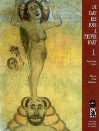De l'art des fous à l'oeuvre d'art. Volume 1, Histoire d'une collection