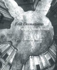 Erik Desmazières, Paris à grands traits : eaux-fortes et dessins : exposition, Paris, Musée Carnavalet, 18 octobre 2006-25 février 2007
