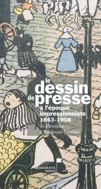 Le dessin de presse à l'époque impressionniste, 1863-1908 : de Daumier à Toulouse-Lautrec